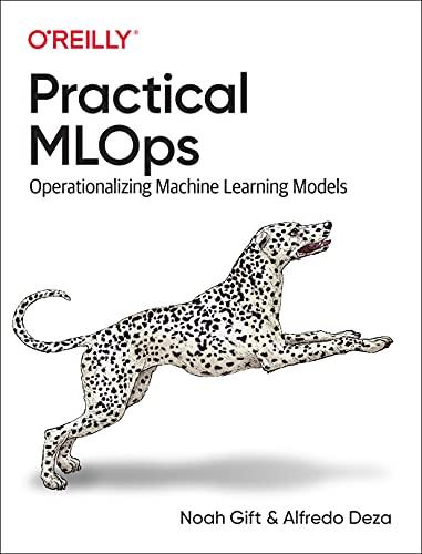 Practical MLOps: Operationalizing Machine Learning Models